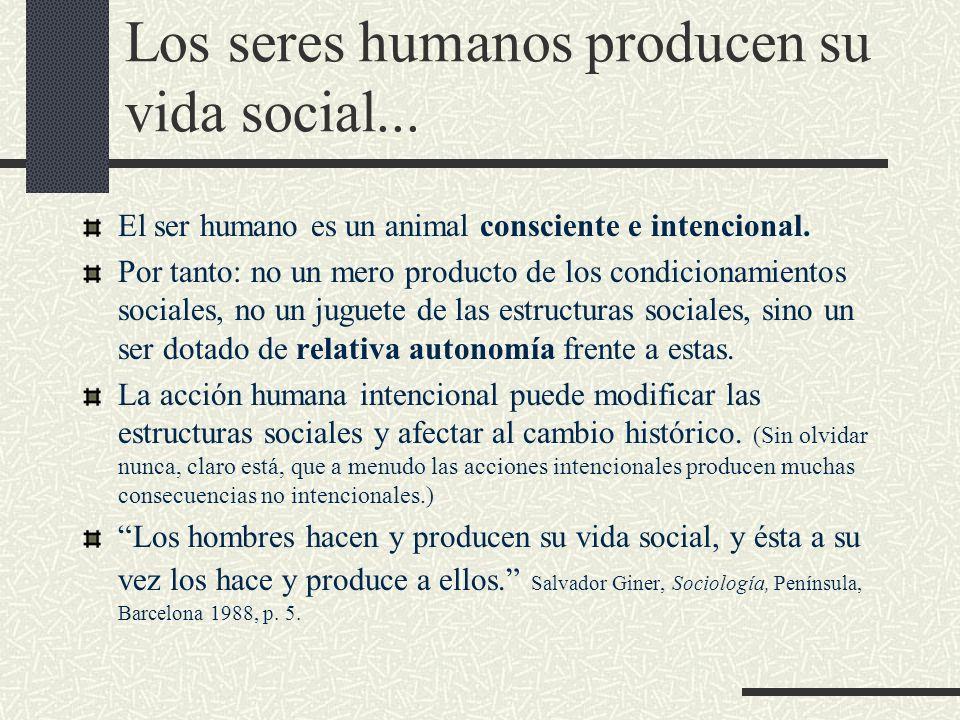 Los seres humanos producen su vida social... El ser humano es un animal consciente e intencional. Por tanto: no un mero producto de los condicionamien