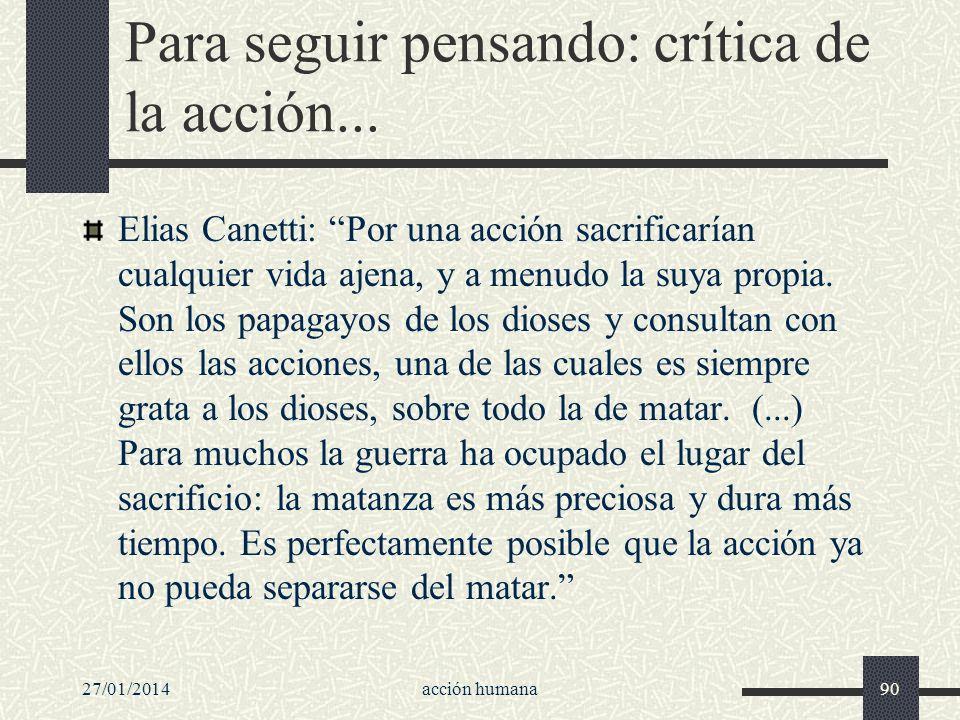 27/01/2014acción humana90 Para seguir pensando: crítica de la acción... Elias Canetti: Por una acción sacrificarían cualquier vida ajena, y a menudo l