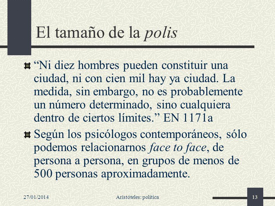 27/01/2014Aristóteles: política13 El tamaño de la polis Ni diez hombres pueden constituir una ciudad, ni con cien mil hay ya ciudad. La medida, sin em