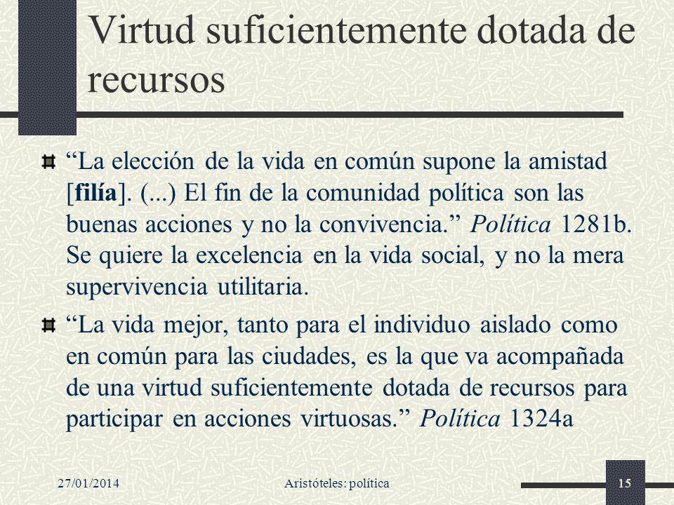 27/01/2014Aristóteles: política15 Virtud suficientemente dotada de recursos La elección de la vida en común supone la amistad [filía]. (...) El fin de
