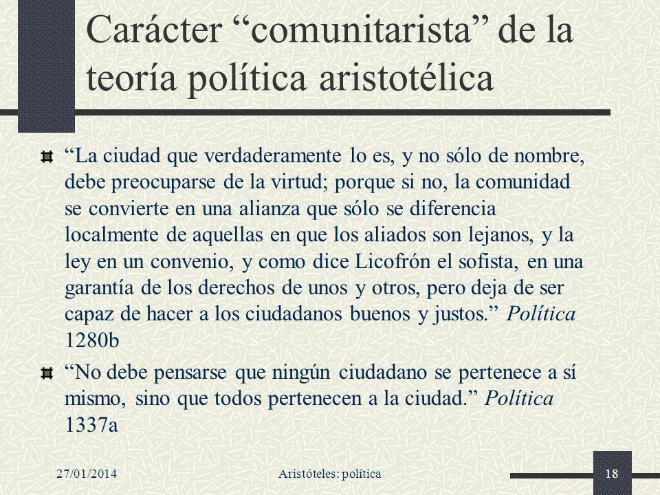 27/01/2014Aristóteles: política18 Carácter comunitarista de la teoría política aristotélica La ciudad que verdaderamente lo es, y no sólo de nombre, d