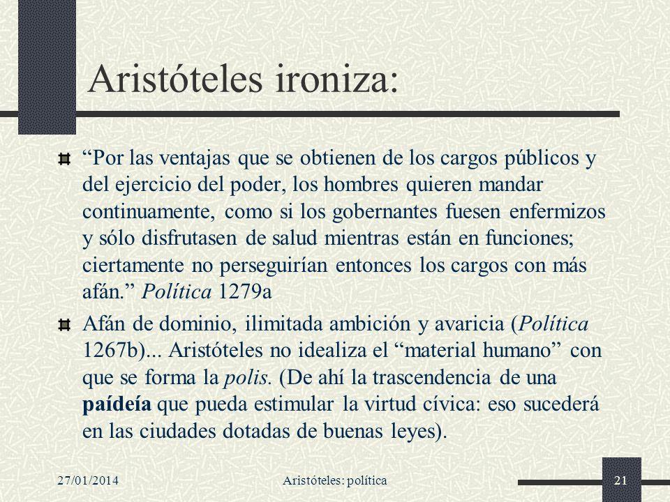 27/01/2014Aristóteles: política21 Aristóteles ironiza: Por las ventajas que se obtienen de los cargos públicos y del ejercicio del poder, los hombres