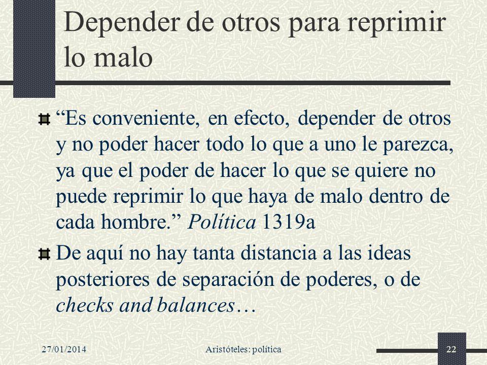 27/01/2014Aristóteles: política22 Depender de otros para reprimir lo malo Es conveniente, en efecto, depender de otros y no poder hacer todo lo que a