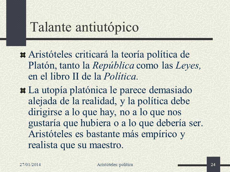27/01/2014Aristóteles: política24 Talante antiutópico Aristóteles criticará la teoría política de Platón, tanto la República como las Leyes, en el lib