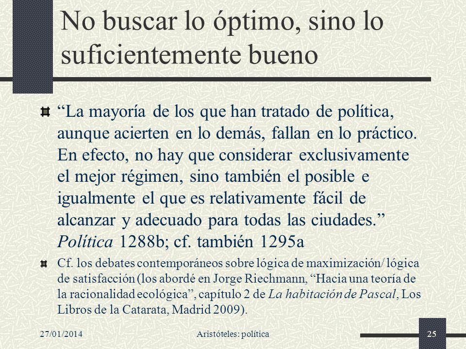 27/01/2014Aristóteles: política25 No buscar lo óptimo, sino lo suficientemente bueno La mayoría de los que han tratado de política, aunque acierten en