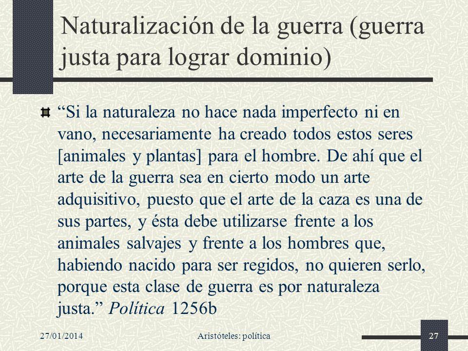 27/01/2014Aristóteles: política27 Naturalización de la guerra (guerra justa para lograr dominio) Si la naturaleza no hace nada imperfecto ni en vano,
