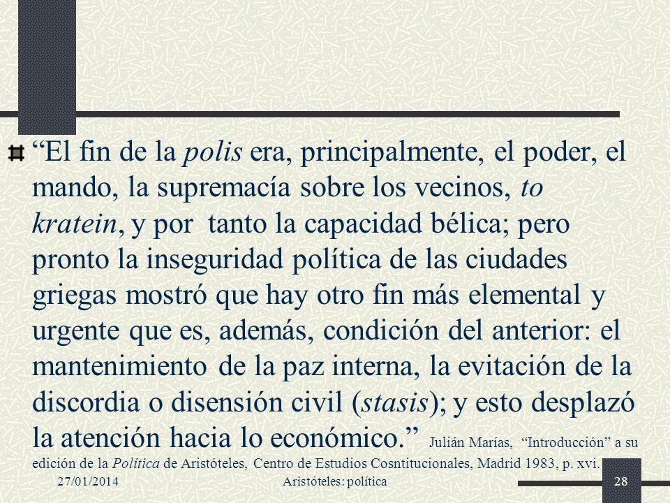 27/01/2014Aristóteles: política28 El fin de la polis era, principalmente, el poder, el mando, la supremacía sobre los vecinos, to kratein, y por tanto