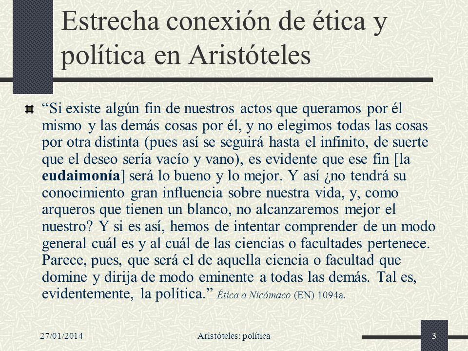 27/01/2014Aristóteles: política3 Estrecha conexión de ética y política en Aristóteles Si existe algún fin de nuestros actos que queramos por él mismo