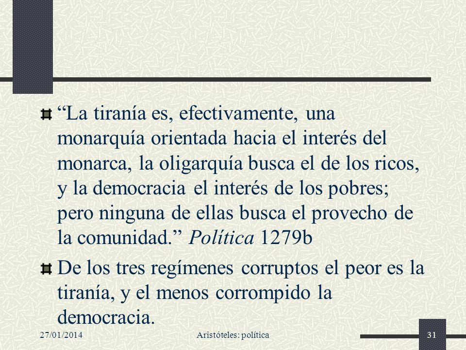 27/01/2014Aristóteles: política31 La tiranía es, efectivamente, una monarquía orientada hacia el interés del monarca, la oligarquía busca el de los ri