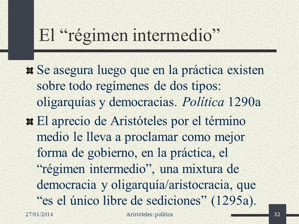 27/01/2014Aristóteles: política32 El régimen intermedio Se asegura luego que en la práctica existen sobre todo regímenes de dos tipos: oligarquías y d