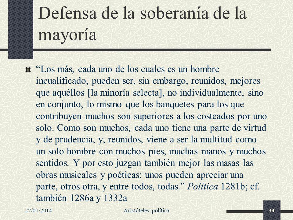 27/01/2014Aristóteles: política34 Defensa de la soberanía de la mayoría Los más, cada uno de los cuales es un hombre incualificado, pueden ser, sin em