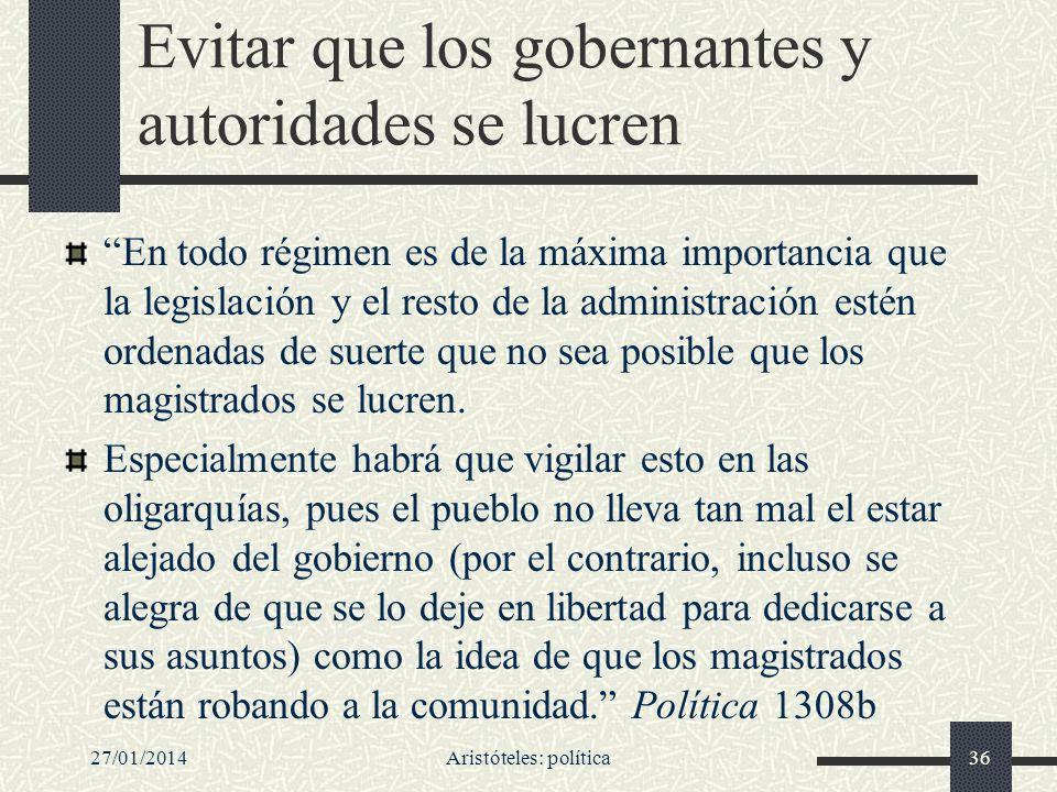 27/01/2014Aristóteles: política36 Evitar que los gobernantes y autoridades se lucren En todo régimen es de la máxima importancia que la legislación y