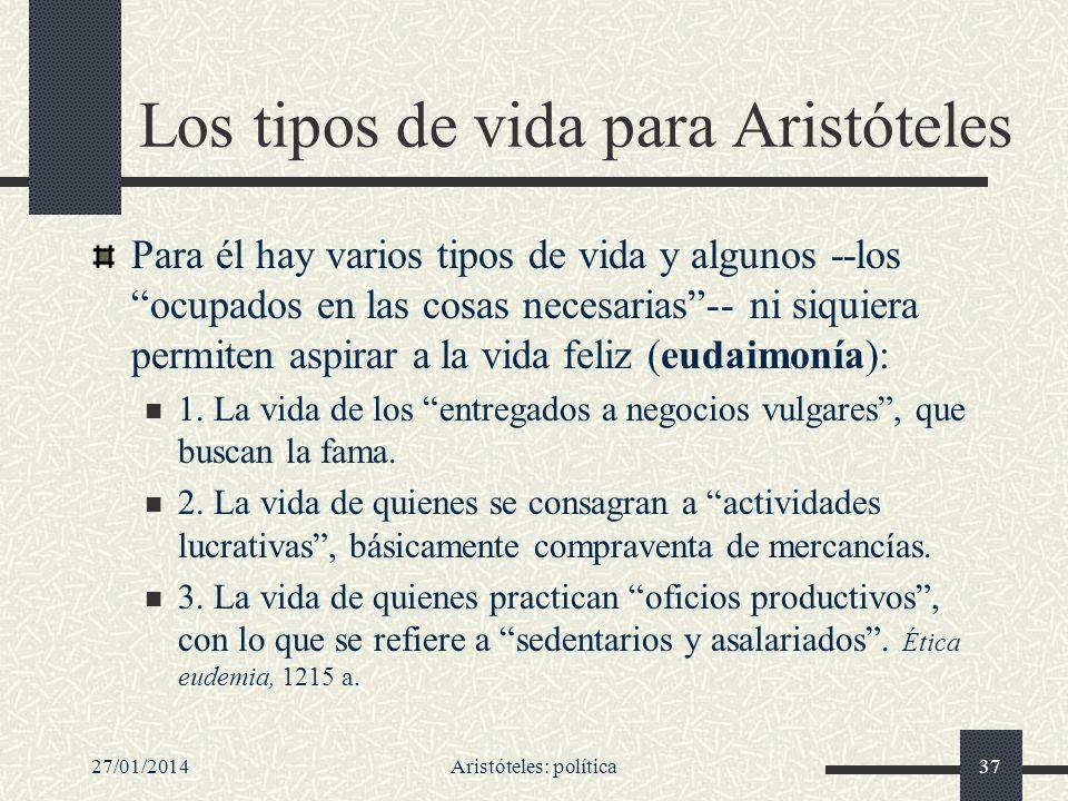 27/01/2014Aristóteles: política37 Los tipos de vida para Aristóteles Para él hay varios tipos de vida y algunos --los ocupados en las cosas necesarias