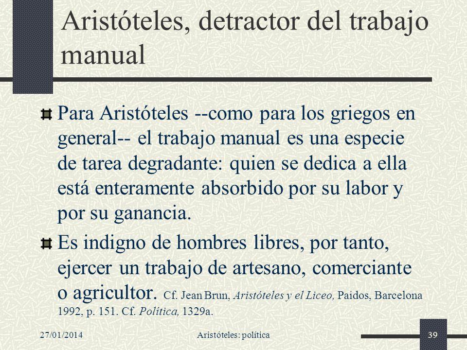 27/01/2014Aristóteles: política39 Aristóteles, detractor del trabajo manual Para Aristóteles --como para los griegos en general-- el trabajo manual es