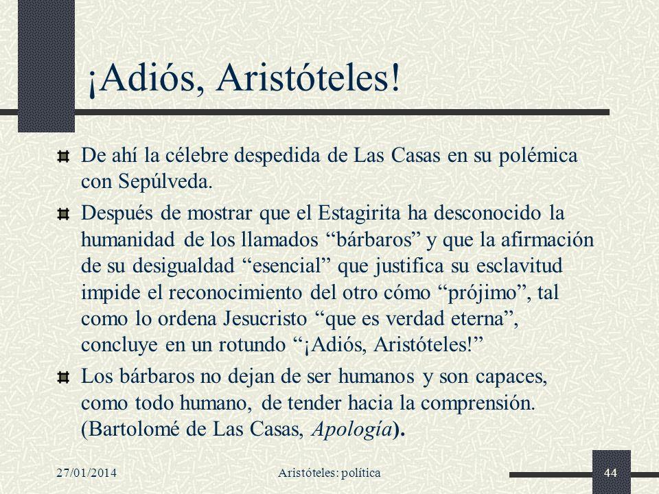 ¡Adiós, Aristóteles! De ahí la célebre despedida de Las Casas en su polémica con Sepúlveda. Después de mostrar que el Estagirita ha desconocido la hum
