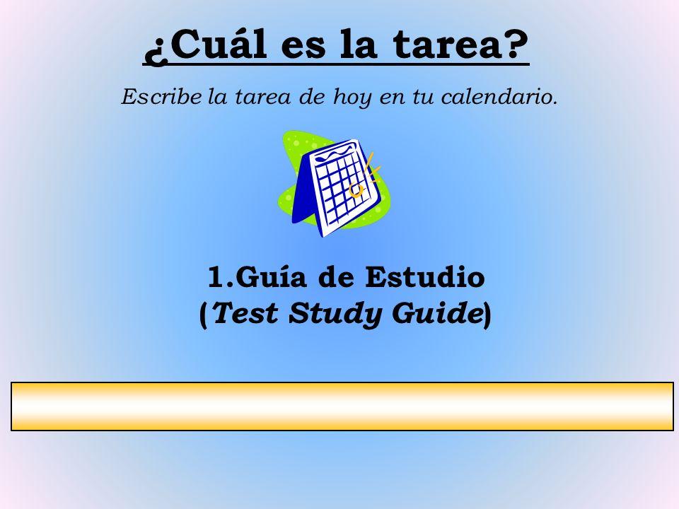 ¿Cuál es la tarea? Escribe la tarea de hoy en tu calendario. 1.Guía de Estudio ( Test Study Guide )