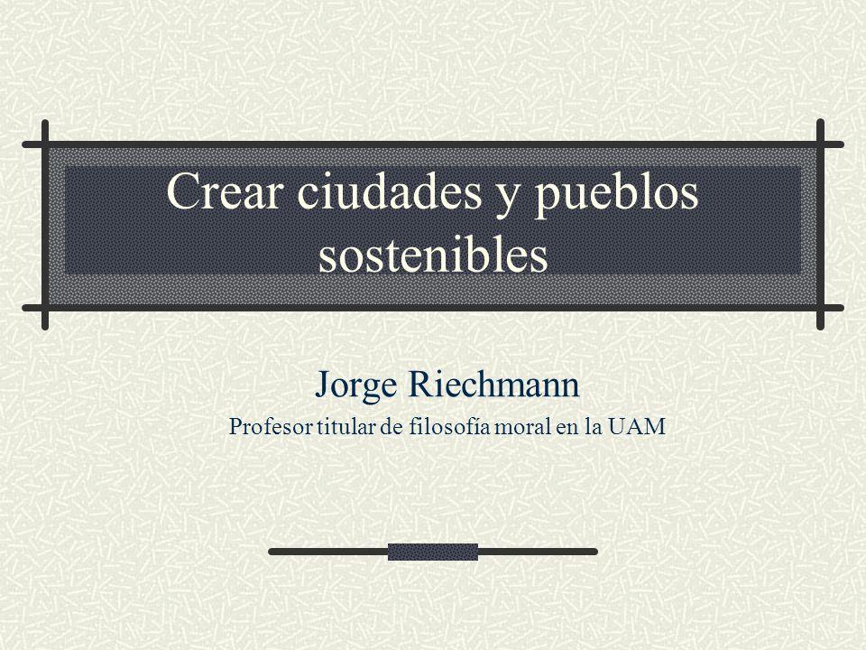 Crear ciudades y pueblos sostenibles Jorge Riechmann Profesor titular de filosofía moral en la UAM