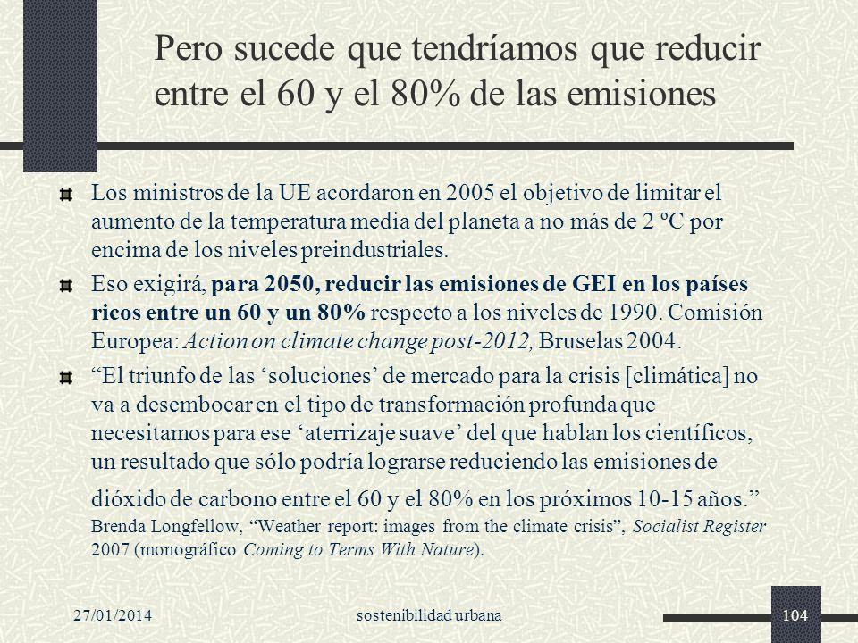 27/01/2014sostenibilidad urbana104 Pero sucede que tendríamos que reducir entre el 60 y el 80% de las emisiones Los ministros de la UE acordaron en 20