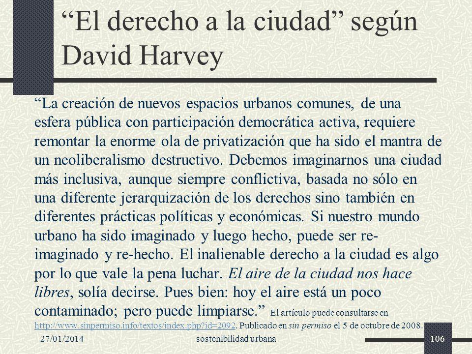 27/01/2014sostenibilidad urbana106 El derecho a la ciudad según David Harvey La creación de nuevos espacios urbanos comunes, de una esfera pública con