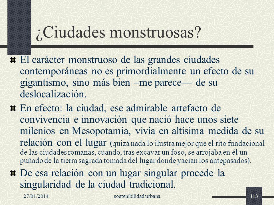 27/01/2014sostenibilidad urbana113 ¿Ciudades monstruosas? El carácter monstruoso de las grandes ciudades contemporáneas no es primordialmente un efect