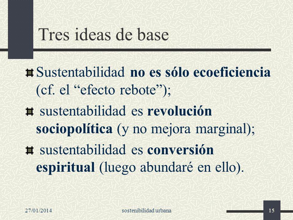27/01/2014sostenibilidad urbana15 Tres ideas de base Sustentabilidad no es sólo ecoeficiencia (cf. el efecto rebote); sustentabilidad es revolución so