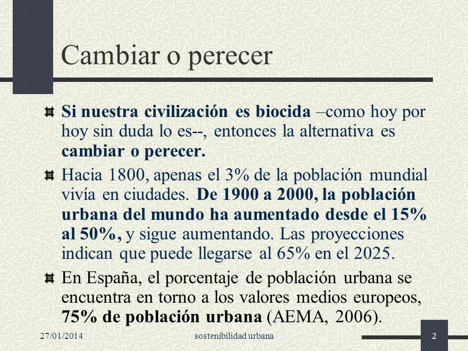 27/01/2014sostenibilidad urbana2 Cambiar o perecer Si nuestra civilización es biocida –como hoy por hoy sin duda lo es--, entonces la alternativa es c