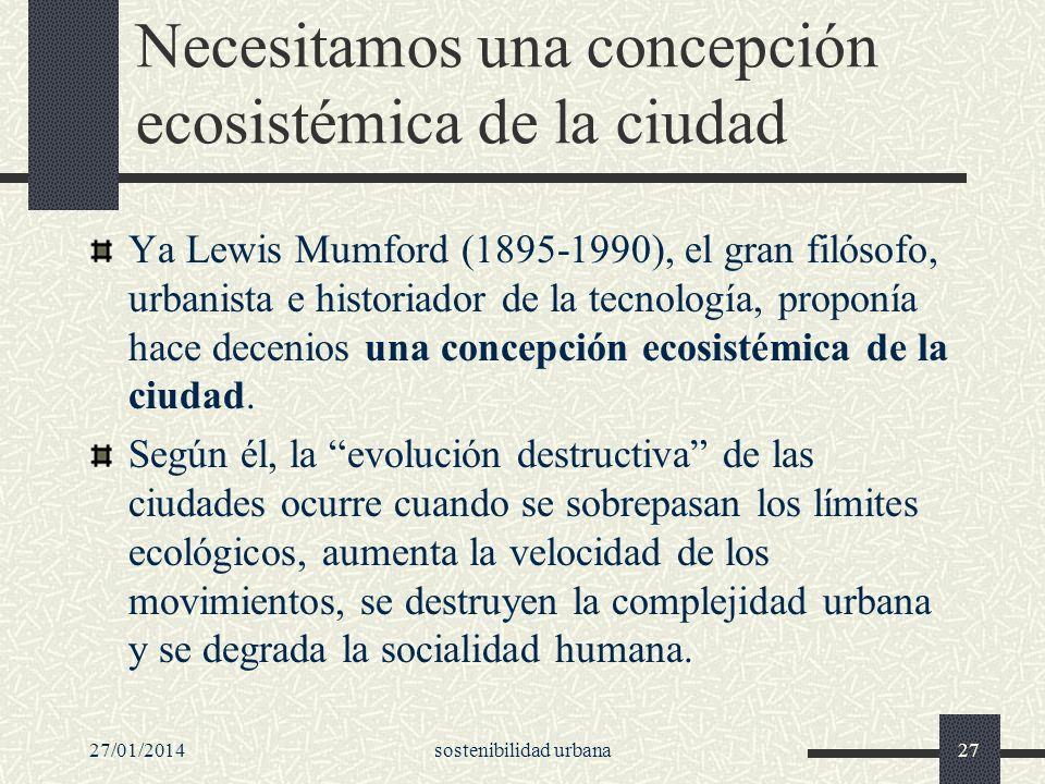 27/01/2014sostenibilidad urbana27 Necesitamos una concepción ecosistémica de la ciudad Ya Lewis Mumford (1895-1990), el gran filósofo, urbanista e his
