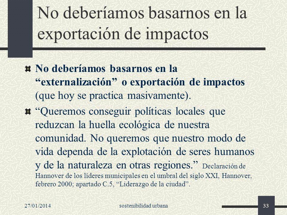 27/01/2014sostenibilidad urbana33 No deberíamos basarnos en la exportación de impactos No deberíamos basarnos en la externalización o exportación de i