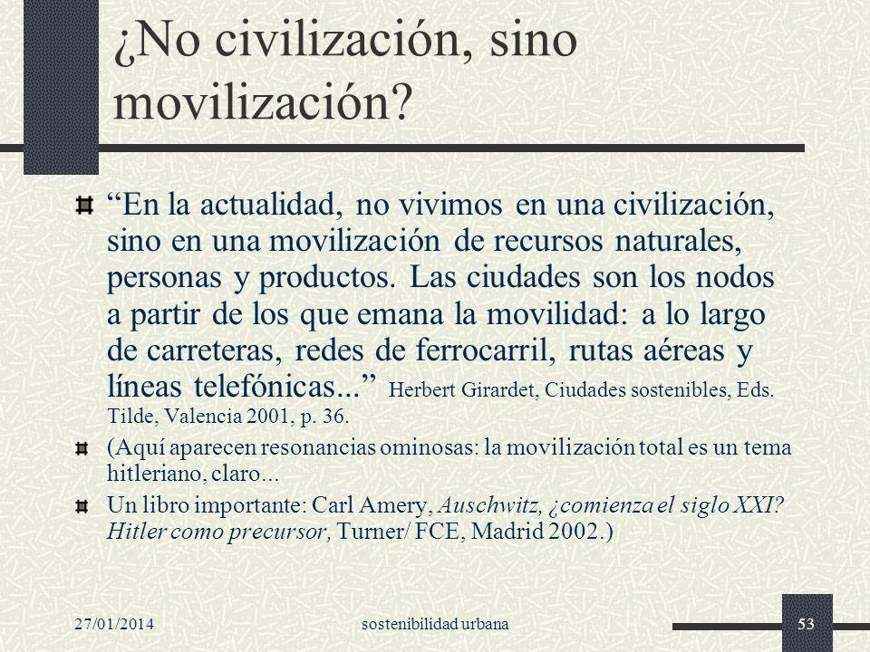 27/01/2014sostenibilidad urbana53 ¿No civilización, sino movilización? En la actualidad, no vivimos en una civilización, sino en una movilización de r