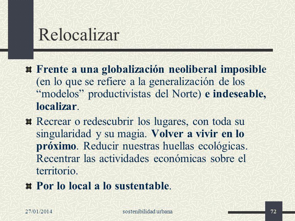 27/01/2014sostenibilidad urbana72 Relocalizar Frente a una globalización neoliberal imposible (en lo que se refiere a la generalización de los modelos