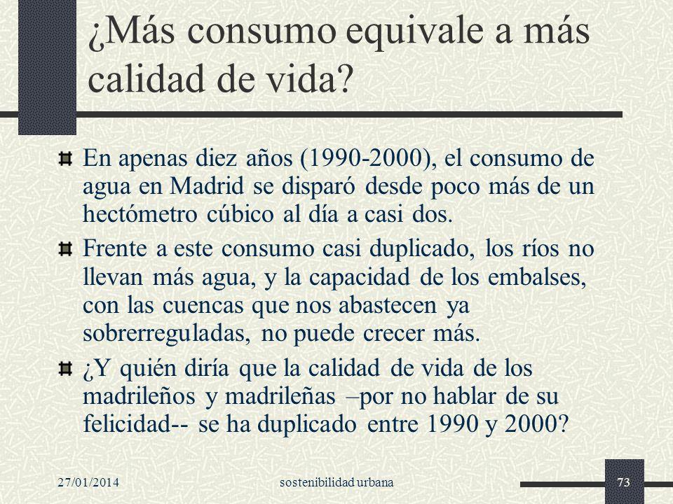 27/01/2014sostenibilidad urbana73 ¿Más consumo equivale a más calidad de vida? En apenas diez años (1990-2000), el consumo de agua en Madrid se dispar