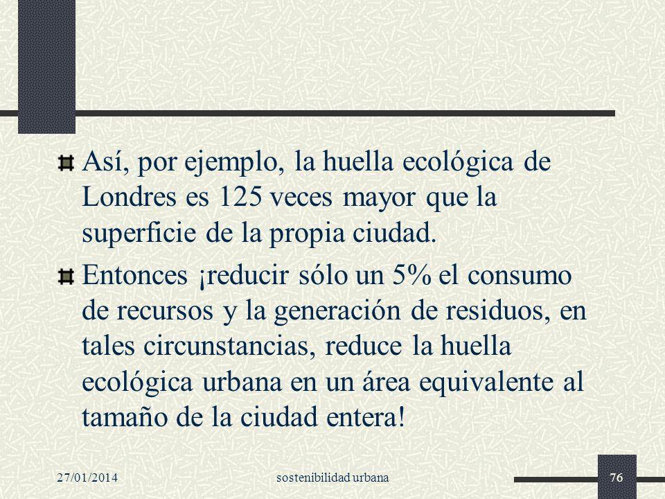 27/01/2014sostenibilidad urbana76 Así, por ejemplo, la huella ecológica de Londres es 125 veces mayor que la superficie de la propia ciudad. Entonces
