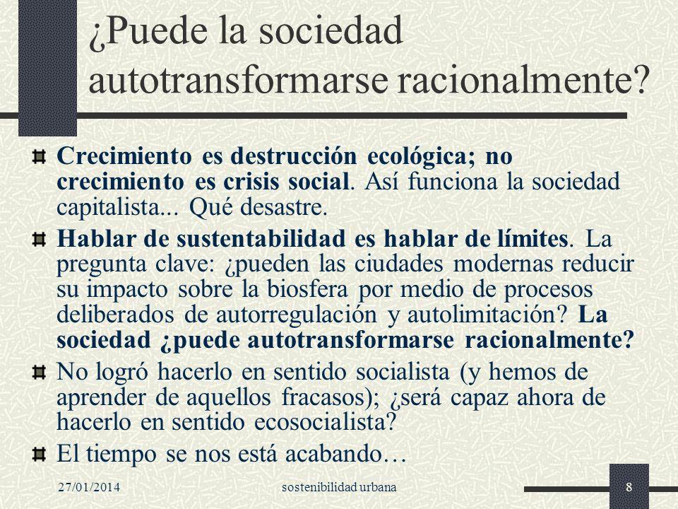 27/01/2014sostenibilidad urbana8 ¿Puede la sociedad autotransformarse racionalmente? Crecimiento es destrucción ecológica; no crecimiento es crisis so