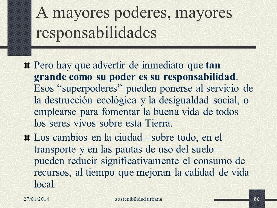 27/01/2014sostenibilidad urbana80 A mayores poderes, mayores responsabilidades Pero hay que advertir de inmediato que tan grande como su poder es su r