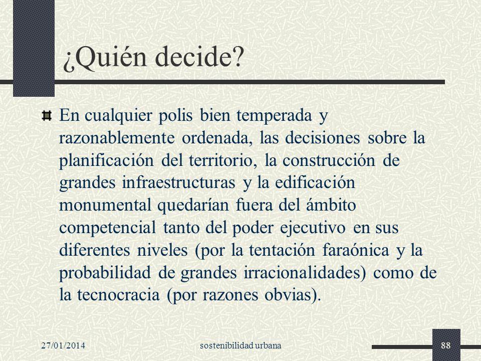 27/01/2014sostenibilidad urbana88 ¿Quién decide? En cualquier polis bien temperada y razonablemente ordenada, las decisiones sobre la planificación de