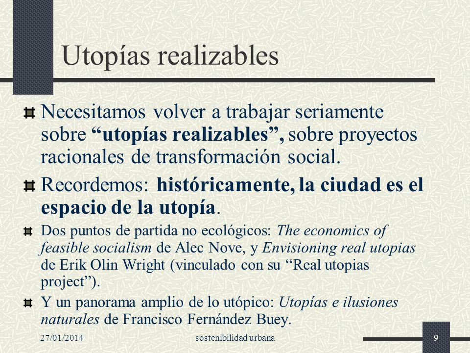 27/01/2014sostenibilidad urbana9 Utopías realizables Necesitamos volver a trabajar seriamente sobre utopías realizables, sobre proyectos racionales de