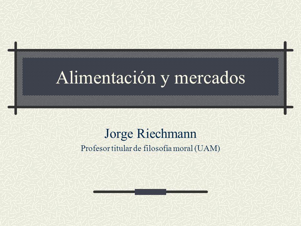 Alimentación y mercados Jorge Riechmann Profesor titular de filosofía moral (UAM)