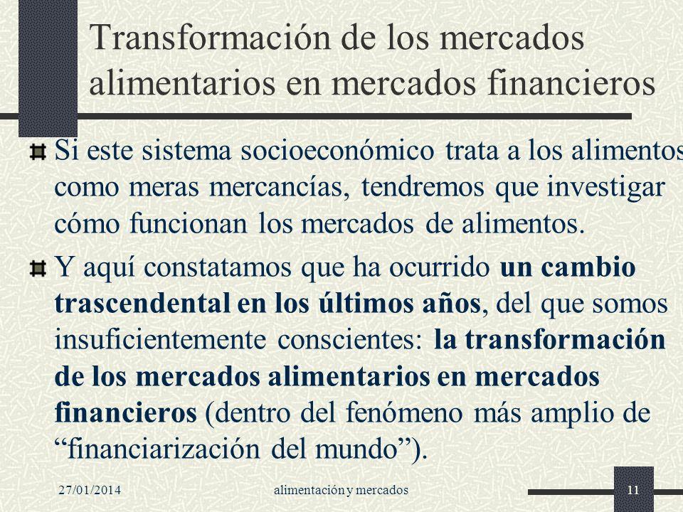 27/01/2014alimentación y mercados11 Transformación de los mercados alimentarios en mercados financieros Si este sistema socioeconómico trata a los ali