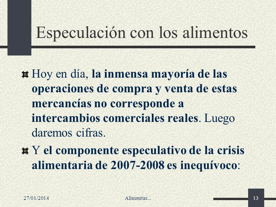 27/01/2014Alimentar...13 Especulación con los alimentos Hoy en día, la inmensa mayoría de las operaciones de compra y venta de estas mercancías no cor