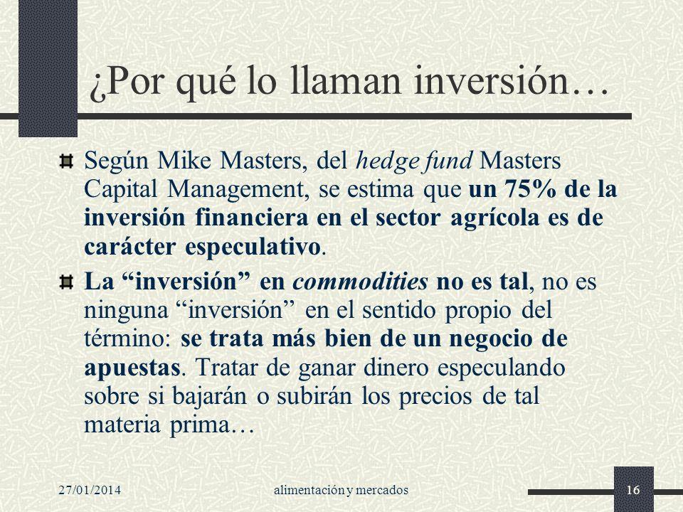 27/01/2014alimentación y mercados16 ¿Por qué lo llaman inversión… Según Mike Masters, del hedge fund Masters Capital Management, se estima que un 75%