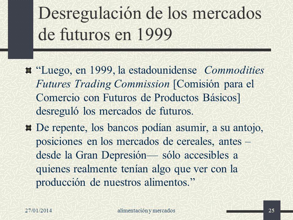 27/01/2014alimentación y mercados25 Desregulación de los mercados de futuros en 1999 Luego, en 1999, la estadounidense Commodities Futures Trading Com