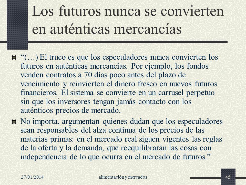 27/01/2014alimentación y mercados45 Los futuros nunca se convierten en auténticas mercancías (…) El truco es que los especuladores nunca convierten lo