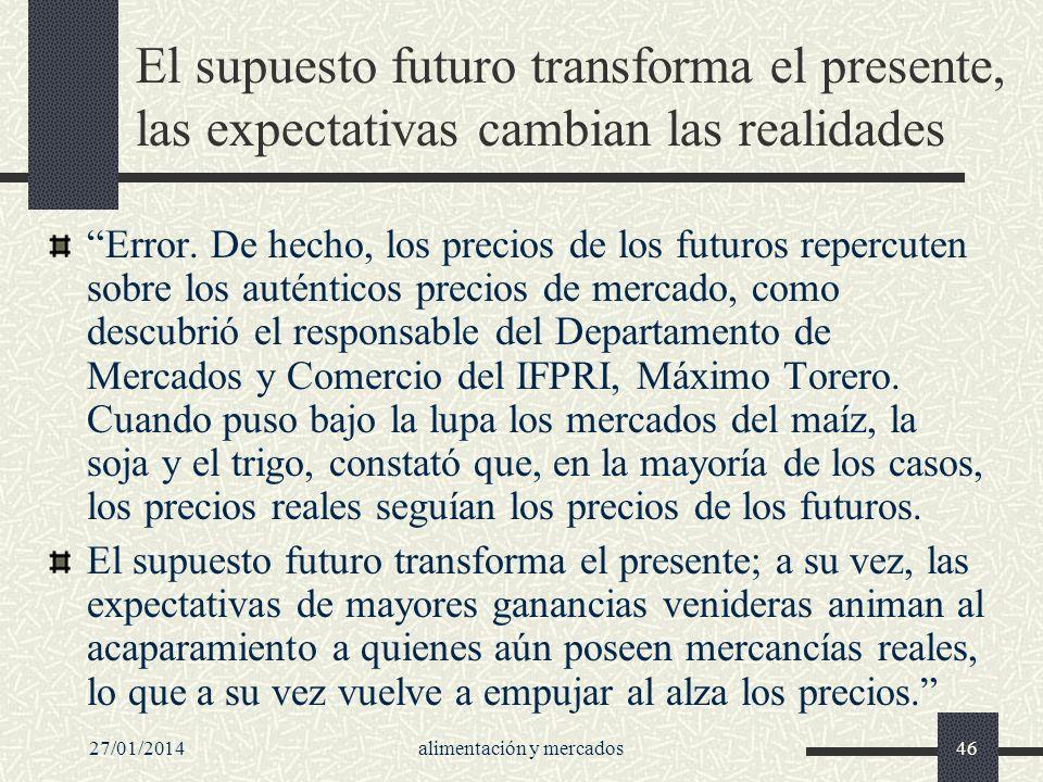 27/01/2014alimentación y mercados46 El supuesto futuro transforma el presente, las expectativas cambian las realidades Error. De hecho, los precios de