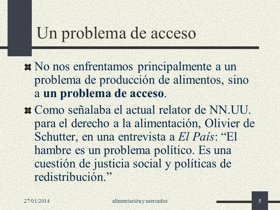 27/01/2014alimentación y mercados5 Un problema de acceso No nos enfrentamos principalmente a un problema de producción de alimentos, sino a un problem