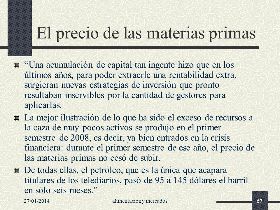 27/01/2014alimentación y mercados6727/01/201467 El precio de las materias primas Una acumulación de capital tan ingente hizo que en los últimos años,