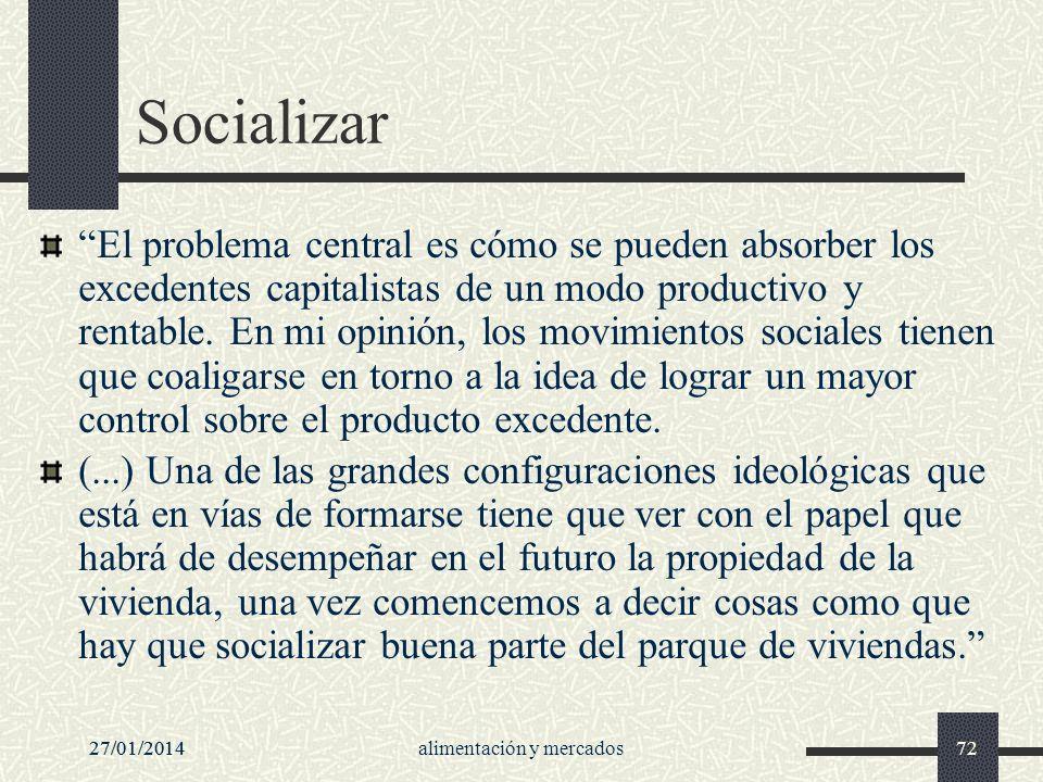 27/01/2014alimentación y mercados7227/01/201472 Socializar El problema central es cómo se pueden absorber los excedentes capitalistas de un modo produ
