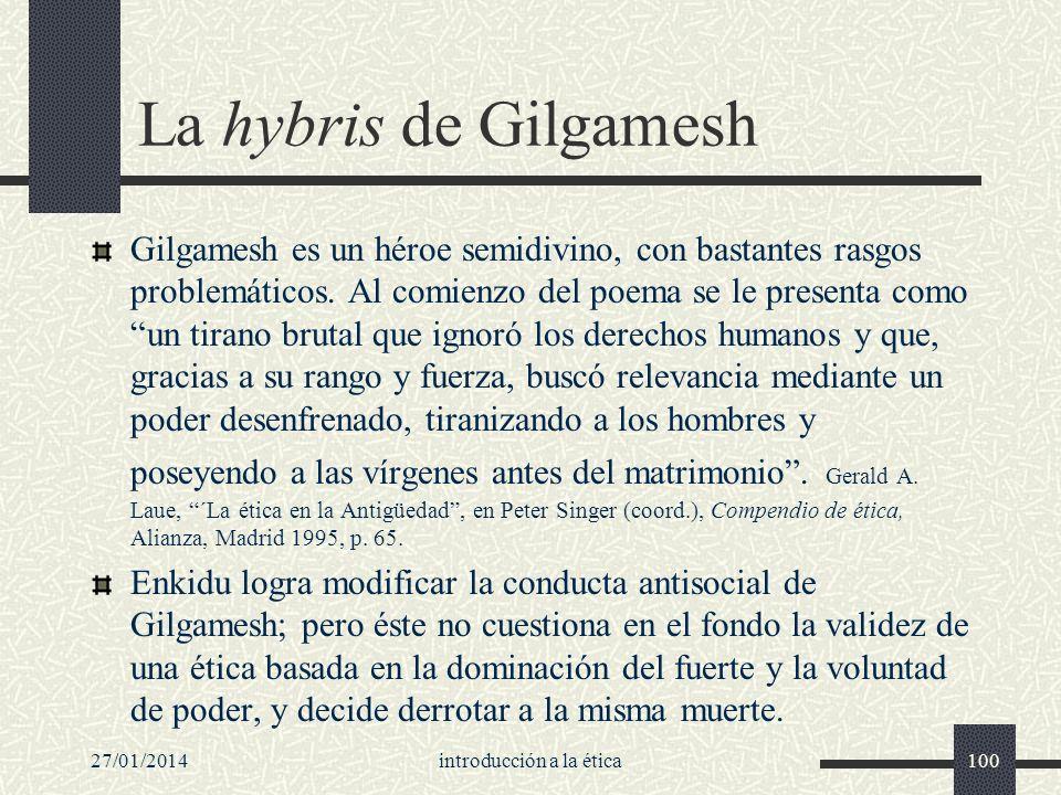 27/01/2014introducción a la ética100 La hybris de Gilgamesh Gilgamesh es un héroe semidivino, con bastantes rasgos problemáticos. Al comienzo del poem