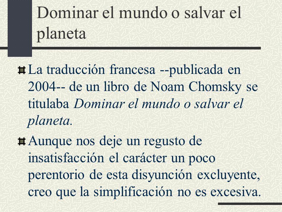 Dominar el mundo o salvar el planeta La traducción francesa --publicada en 2004-- de un libro de Noam Chomsky se titulaba Dominar el mundo o salvar el