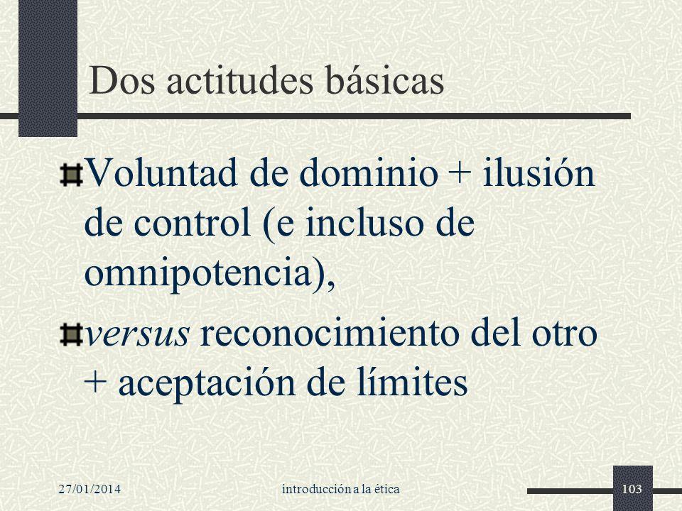 27/01/2014introducción a la ética103 Dos actitudes básicas Voluntad de dominio + ilusión de control (e incluso de omnipotencia), versus reconocimiento