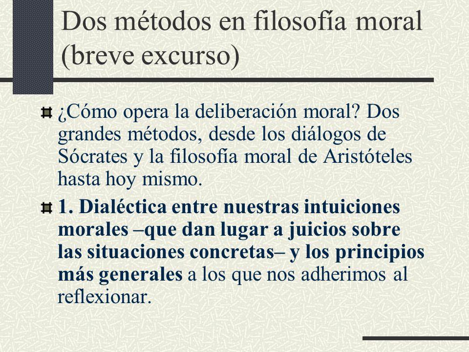 Dos métodos en filosofía moral (breve excurso) ¿Cómo opera la deliberación moral? Dos grandes métodos, desde los diálogos de Sócrates y la filosofía m